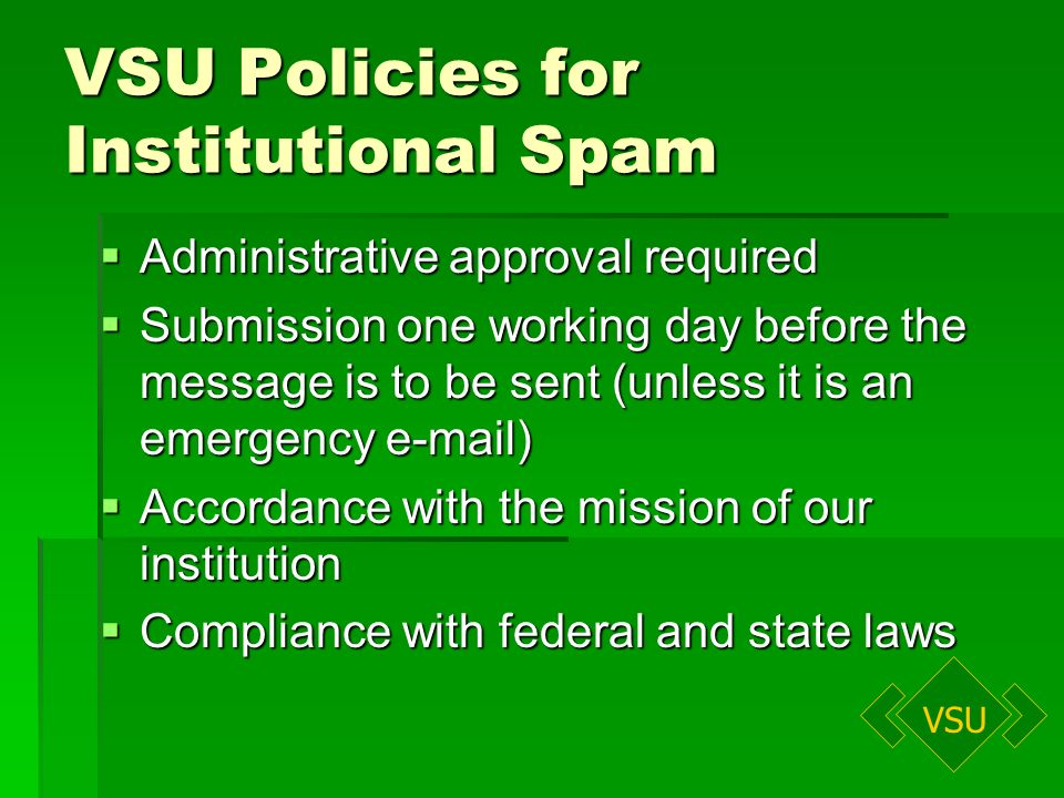 VSU VSU Policies for Institutional Spam Administrative approval required Administrative approval required Submission one working day before the message is to be sent (unless it is an emergency e-mail) Submission one working day before the message is to be sent (unless it is an emergency e-mail) Accordance with the mission of our institution Accordance with the mission of our institution Compliance with federal and state laws Compliance with federal and state laws