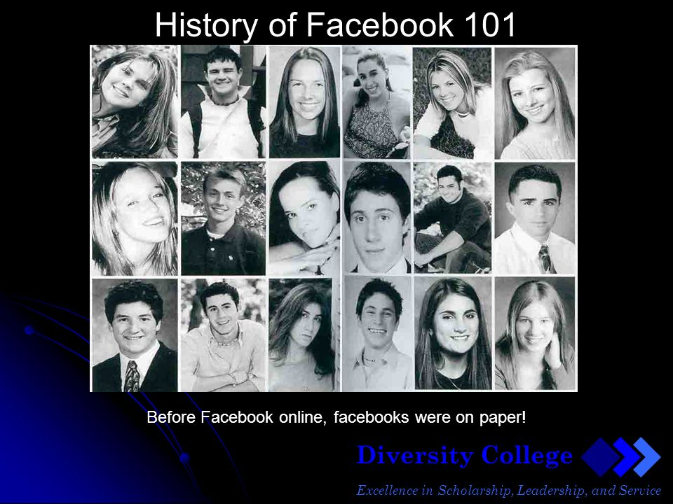 Diversity College Excellence in Scholarship, Leadership, and Service History of Facebook 101 Before Facebook online, facebooks were on paper!