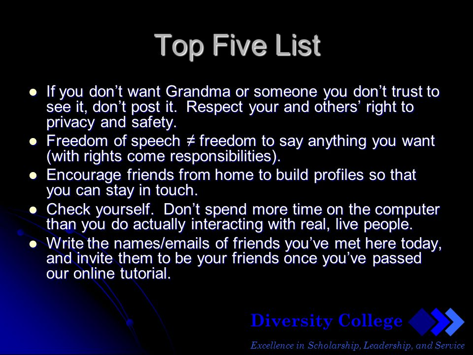 Diversity College Excellence in Scholarship, Leadership, and Service Top Five List If you dont want Grandma or someone you dont trust to see it, dont post it.