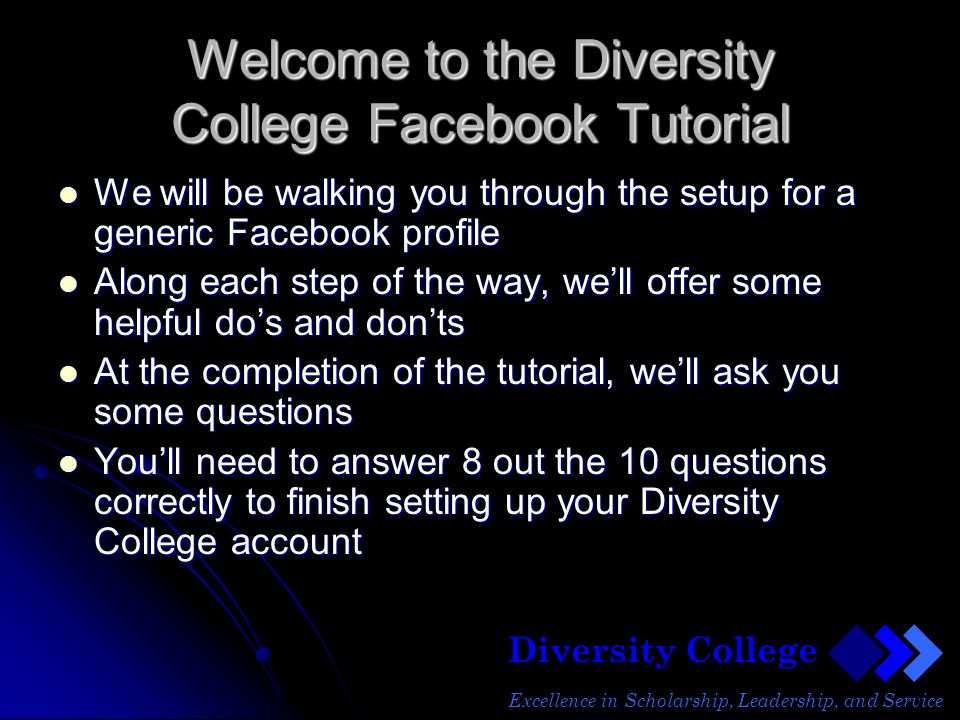 Diversity College Excellence in Scholarship, Leadership, and Service Welcome to the Diversity College Facebook Tutorial We will be walking you through the setup for a generic Facebook profile We will be walking you through the setup for a generic Facebook profile Along each step of the way, well offer some helpful dos and donts Along each step of the way, well offer some helpful dos and donts At the completion of the tutorial, well ask you some questions At the completion of the tutorial, well ask you some questions Youll need to answer 8 out the 10 questions correctly to finish setting up your Diversity College account Youll need to answer 8 out the 10 questions correctly to finish setting up your Diversity College account
