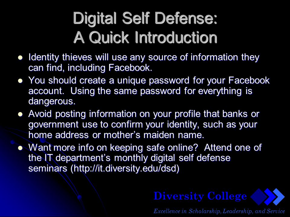 Diversity College Excellence in Scholarship, Leadership, and Service Digital Self Defense: A Quick Introduction Identity thieves will use any source of information they can find, including Facebook.