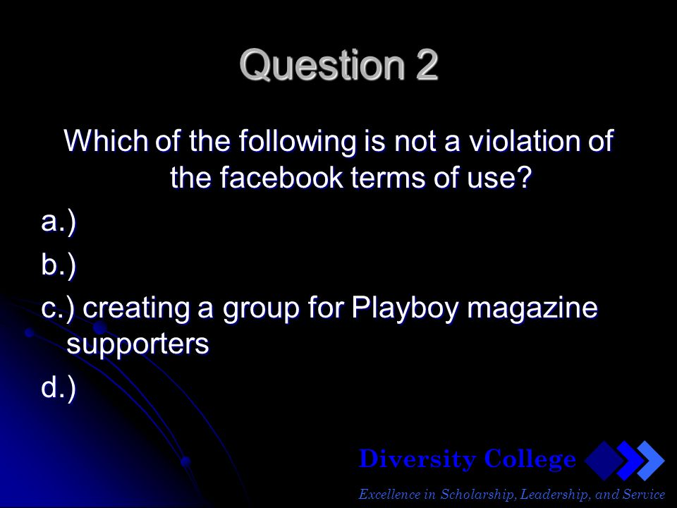 Diversity College Excellence in Scholarship, Leadership, and Service Question 2 Which of the following is not a violation of the facebook terms of use.