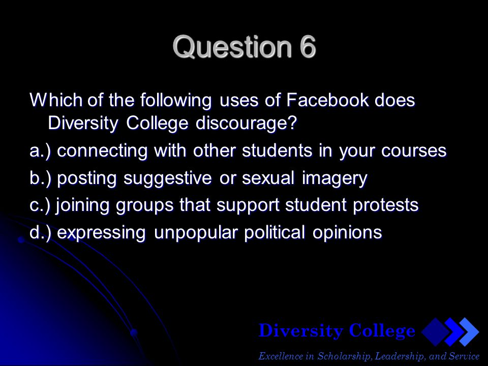 Diversity College Excellence in Scholarship, Leadership, and Service Question 6 Which of the following uses of Facebook does Diversity College discourage.