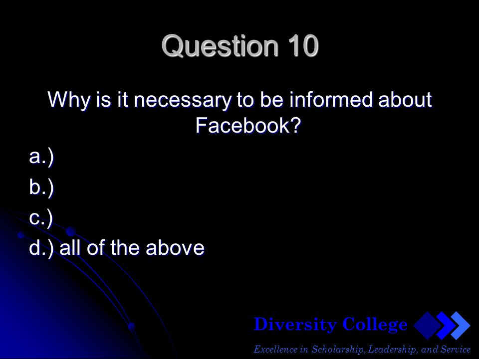 Diversity College Excellence in Scholarship, Leadership, and Service Question 10 Why is it necessary to be informed about Facebook.