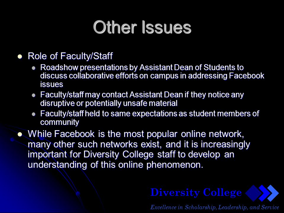 Diversity College Excellence in Scholarship, Leadership, and Service Other Issues Role of Faculty/Staff Role of Faculty/Staff Roadshow presentations by Assistant Dean of Students to discuss collaborative efforts on campus in addressing Facebook issues Roadshow presentations by Assistant Dean of Students to discuss collaborative efforts on campus in addressing Facebook issues Faculty/staff may contact Assistant Dean if they notice any disruptive or potentially unsafe material Faculty/staff may contact Assistant Dean if they notice any disruptive or potentially unsafe material Faculty/staff held to same expectations as student members of community Faculty/staff held to same expectations as student members of community While Facebook is the most popular online network, many other such networks exist, and it is increasingly important for Diversity College staff to develop an understanding of this online phenomenon.