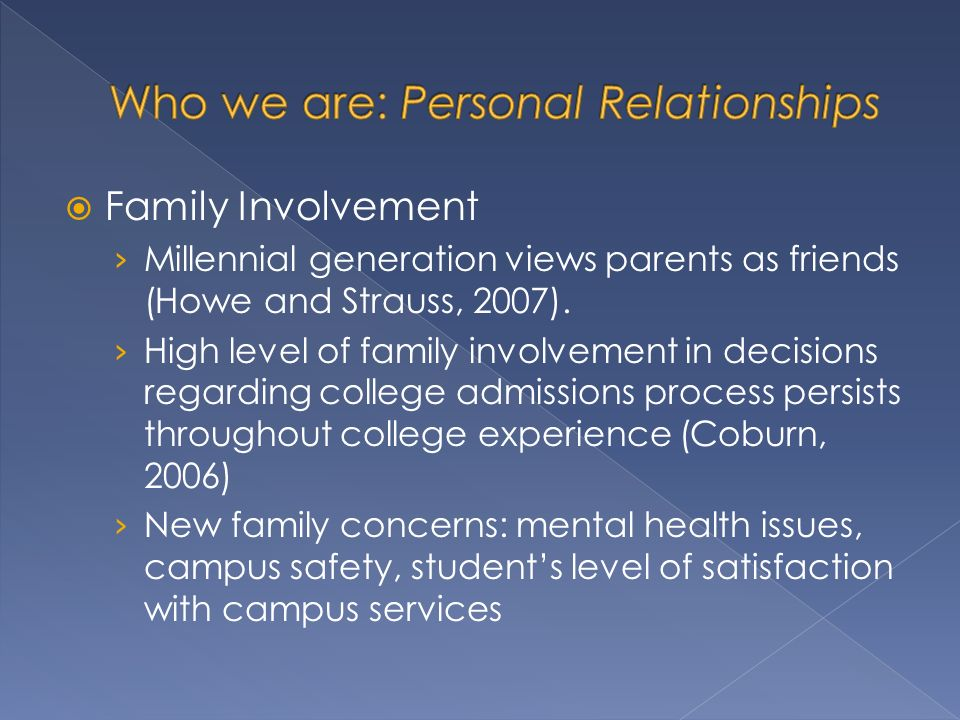 Family Involvement Millennial generation views parents as friends (Howe and Strauss, 2007).