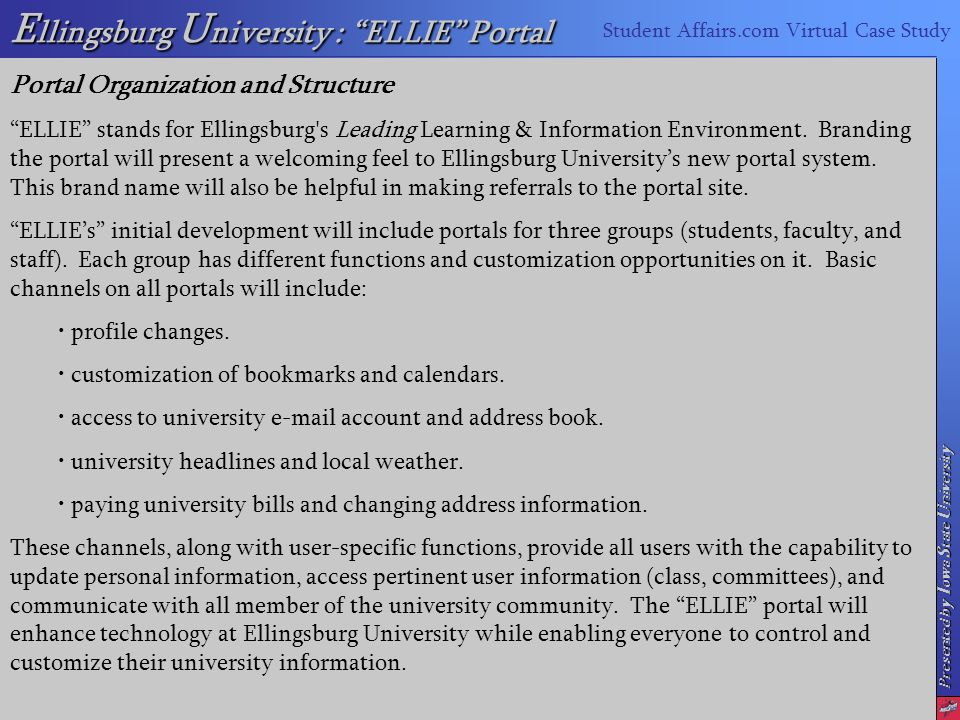 Presented by I owa S tate U niversity E llingsburg U niversity : ELLIE Portal Student Affairs.com Virtual Case Study Portal Organization and Structure ELLIE stands for Ellingsburg s Leading Learning & Information Environment.
