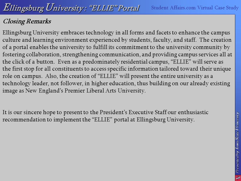 Presented by I owa S tate U niversity E llingsburg U niversity : ELLIE Portal Student Affairs.com Virtual Case Study Closing Remarks Ellingsburg University embraces technology in all forms and facets to enhance the campus culture and learning environment experienced by students, faculty, and staff.