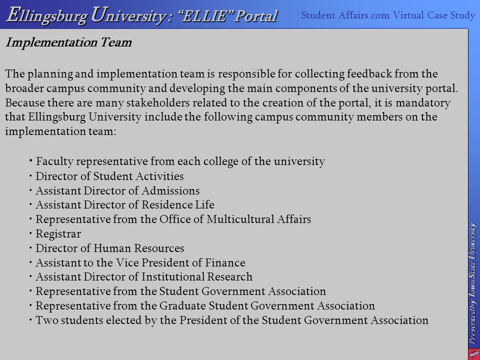 Presented by I owa S tate U niversity E llingsburg U niversity : ELLIE Portal Student Affairs.com Virtual Case Study Implementation Team The planning and implementation team is responsible for collecting feedback from the broader campus community and developing the main components of the university portal.