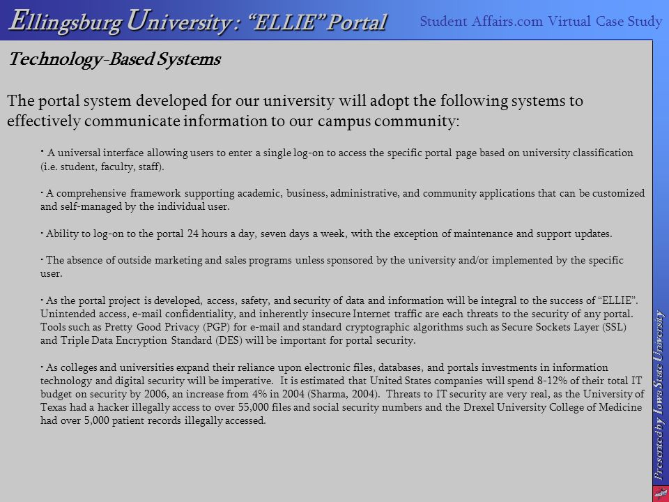 Presented by I owa S tate U niversity E llingsburg U niversity : ELLIE Portal Student Affairs.com Virtual Case Study Technology-Based Systems The portal system developed for our university will adopt the following systems to effectively communicate information to our campus community: A universal interface allowing users to enter a single log-on to access the specific portal page based on university classification (i.e.