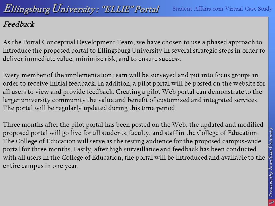 Presented by I owa S tate U niversity E llingsburg U niversity : ELLIE Portal Student Affairs.com Virtual Case Study Feedback As the Portal Conceptual Development Team, we have chosen to use a phased approach to introduce the proposed portal to Ellingsburg University in several strategic steps in order to deliver immediate value, minimize risk, and to ensure success.