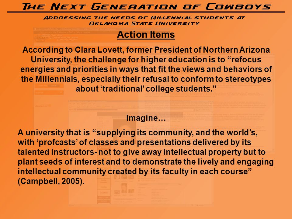 Action Items According to Clara Lovett, former President of Northern Arizona University, the challenge for higher education is to refocus energies and priorities in ways that fit the views and behaviors of the Millennials, especially their refusal to conform to stereotypes about traditional college students.