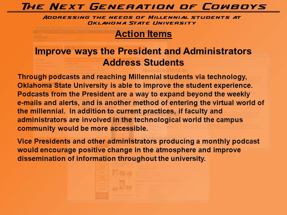 Action Items Improve ways the President and Administrators Address Students Through podcasts and reaching Millennial students via technology, Oklahoma State University is able to improve the student experience.