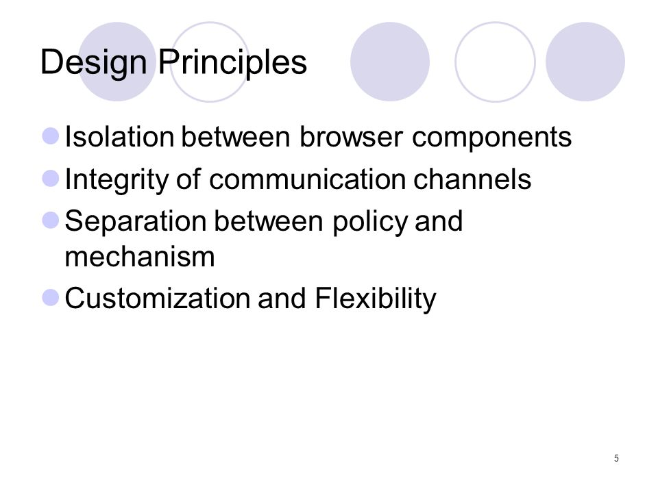 5 Design Principles Isolation between browser components Integrity of communication channels Separation between policy and mechanism Customization and Flexibility