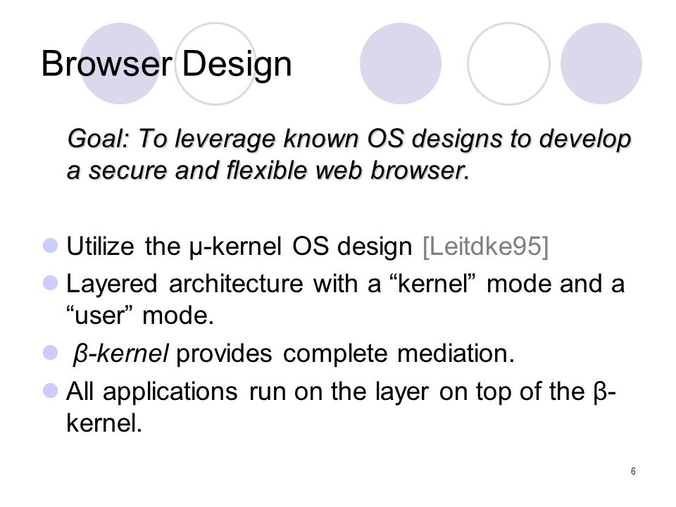 6 Browser Design Goal: To leverage known OS designs to develop a secure and flexible web browser.