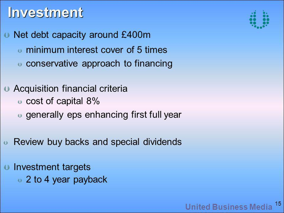 United Business Media 15 Investment Net debt capacity around £400m minimum interest cover of 5 times conservative approach to financing Acquisition financial criteria cost of capital 8% generally eps enhancing first full year Review buy backs and special dividends Investment targets 2 to 4 year payback