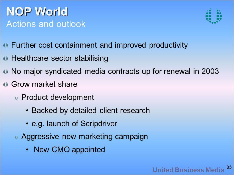 United Business Media 35 NOP World NOP World Actions and outlook Further cost containment and improved productivity Healthcare sector stabilising No major syndicated media contracts up for renewal in 2003 Grow market share Product development Backed by detailed client research e.g.