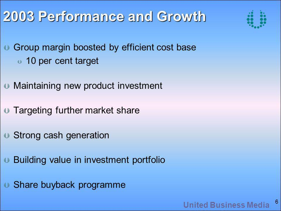 United Business Media 6 2003 Performance and Growth Group margin boosted by efficient cost base 10 per cent target Maintaining new product investment Targeting further market share Strong cash generation Building value in investment portfolio Share buyback programme