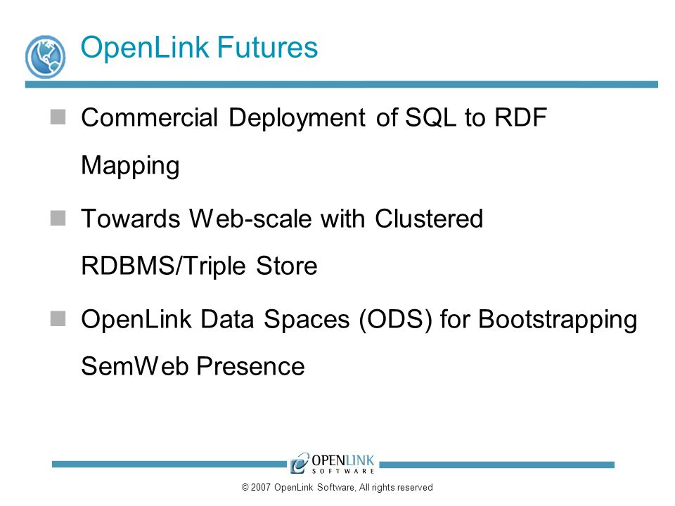 © 2007 OpenLink Software, All rights reserved OpenLink Futures Commercial Deployment of SQL to RDF Mapping Towards Web-scale with Clustered RDBMS/Triple Store OpenLink Data Spaces (ODS) for Bootstrapping SemWeb Presence
