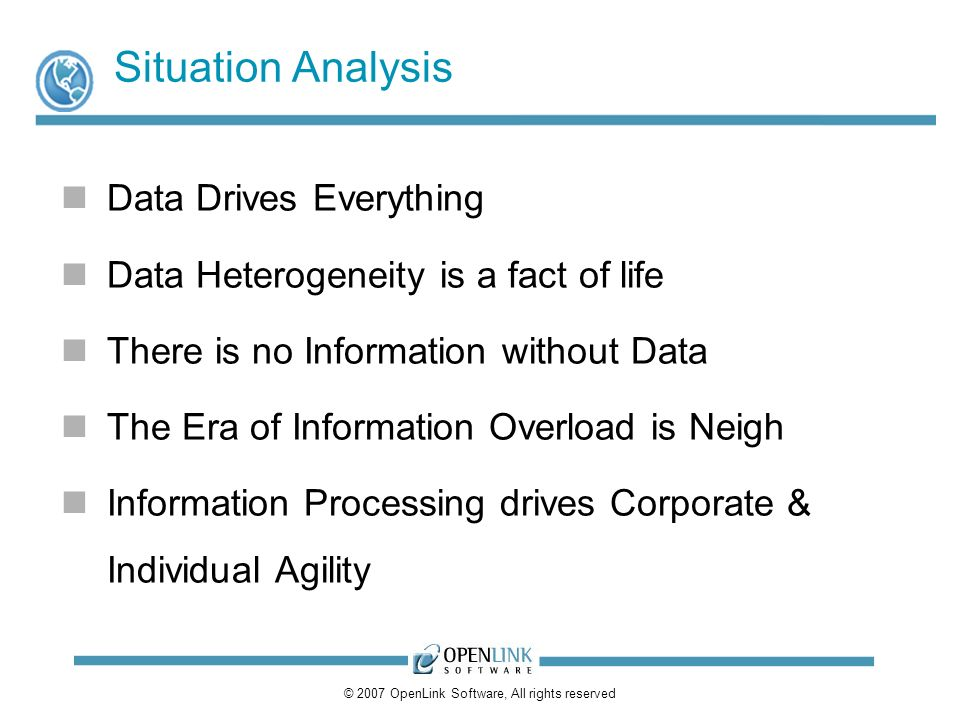 © 2007 OpenLink Software, All rights reserved Situation Analysis Data Drives Everything Data Heterogeneity is a fact of life There is no Information without Data The Era of Information Overload is Neigh Information Processing drives Corporate & Individual Agility
