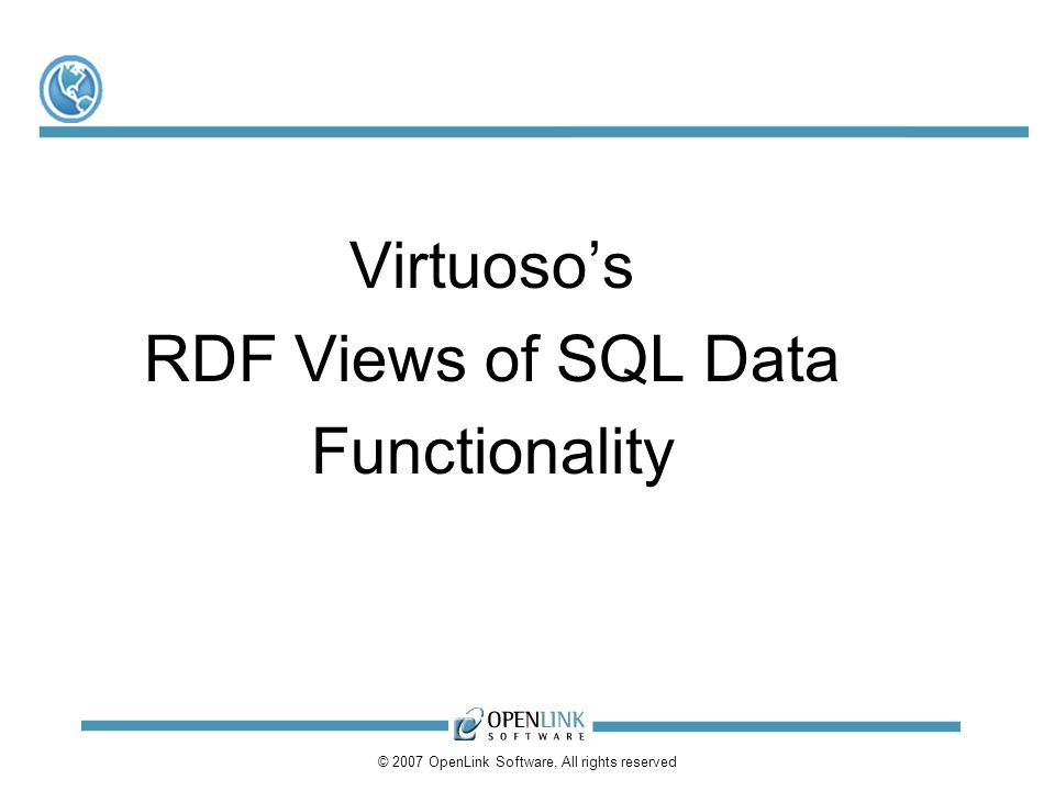 © 2007 OpenLink Software, All rights reserved Virtuosos RDF Views of SQL Data Functionality