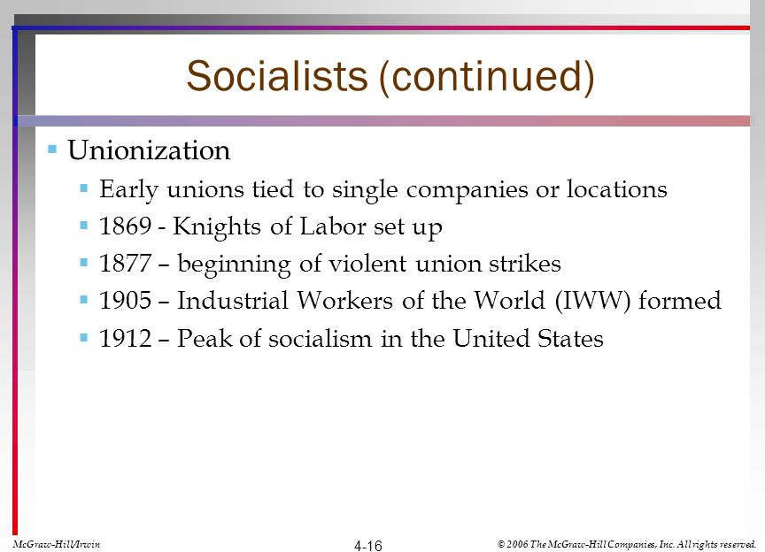 Socialists (continued) Unionization Early unions tied to single companies or locations 1869 - Knights of Labor set up 1877 – beginning of violent union strikes 1905 – Industrial Workers of the World (IWW) formed 1912 – Peak of socialism in the United States McGraw-Hill/Irwin© 2006 The McGraw-Hill Companies, Inc.