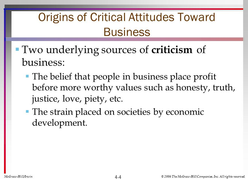 Origins of Critical Attitudes Toward Business Two underlying sources of criticism of business: The belief that people in business place profit before more worthy values such as honesty, truth, justice, love, piety, etc.