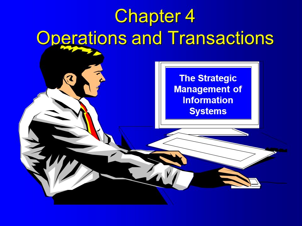 Chapter 4 Operations and Transactions The Strategic Management of Information Systems