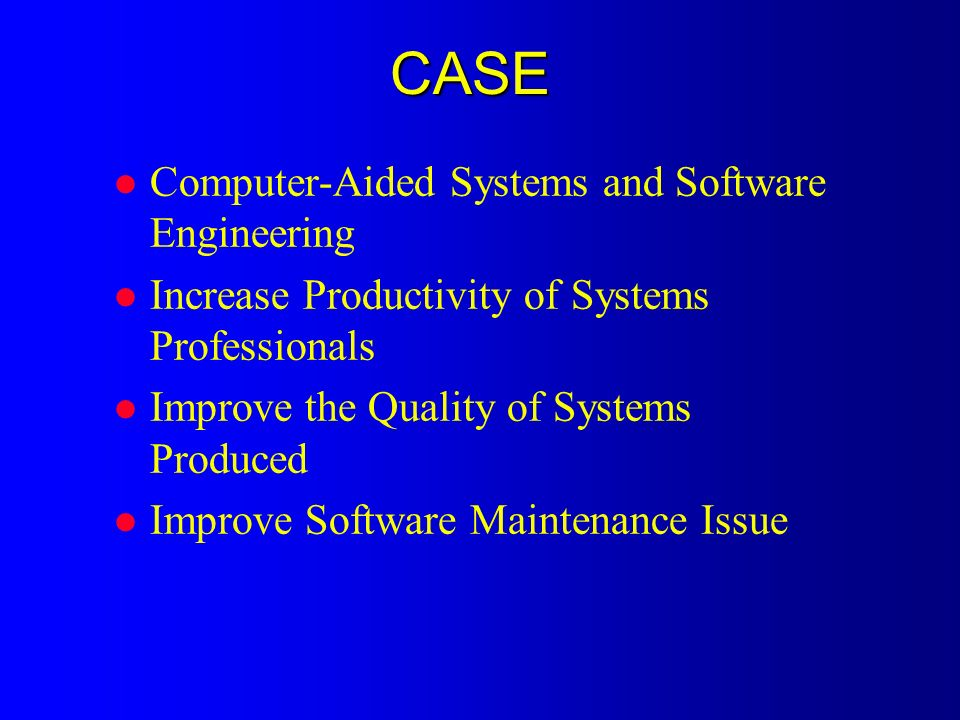 CASE l Computer-Aided Systems and Software Engineering l Increase Productivity of Systems Professionals l Improve the Quality of Systems Produced l Improve Software Maintenance Issue