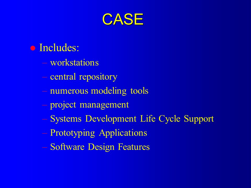 CASE l Includes: –workstations –central repository –numerous modeling tools –project management –Systems Development Life Cycle Support –Prototyping Applications –Software Design Features