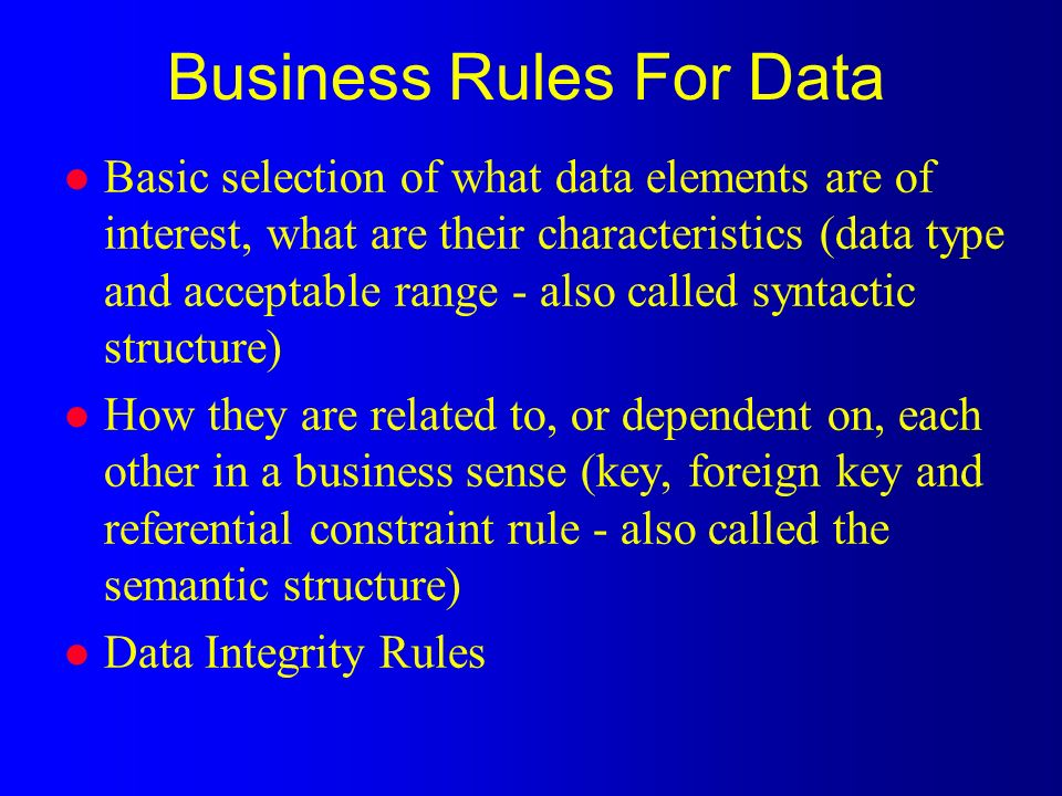 Business Rules For Data l Basic selection of what data elements are of interest, what are their characteristics (data type and acceptable range - also called syntactic structure) l How they are related to, or dependent on, each other in a business sense (key, foreign key and referential constraint rule - also called the semantic structure) l Data Integrity Rules