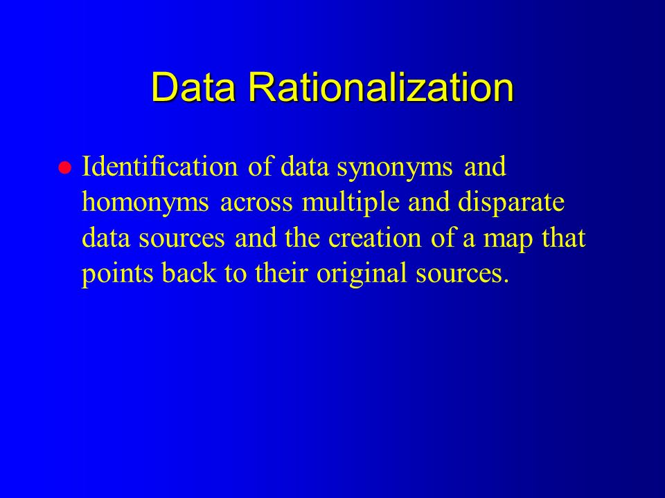 Data Rationalization l Identification of data synonyms and homonyms across multiple and disparate data sources and the creation of a map that points back to their original sources.