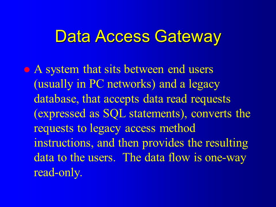 Data Access Gateway l A system that sits between end users (usually in PC networks) and a legacy database, that accepts data read requests (expressed as SQL statements), converts the requests to legacy access method instructions, and then provides the resulting data to the users.