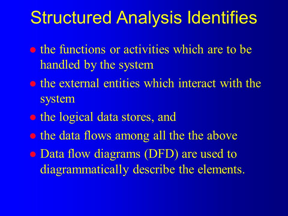 Structured Analysis Identifies l the functions or activities which are to be handled by the system l the external entities which interact with the system l the logical data stores, and l the data flows among all the the above l Data flow diagrams (DFD) are used to diagrammatically describe the elements.