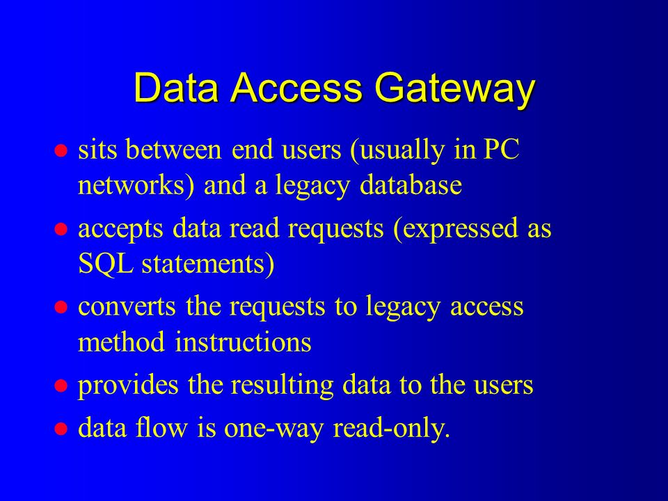 Data Access Gateway l sits between end users (usually in PC networks) and a legacy database l accepts data read requests (expressed as SQL statements) l converts the requests to legacy access method instructions l provides the resulting data to the users l data flow is one-way read-only.