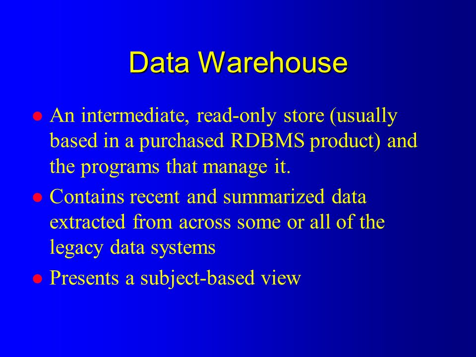 Data Warehouse l An intermediate, read-only store (usually based in a purchased RDBMS product) and the programs that manage it.