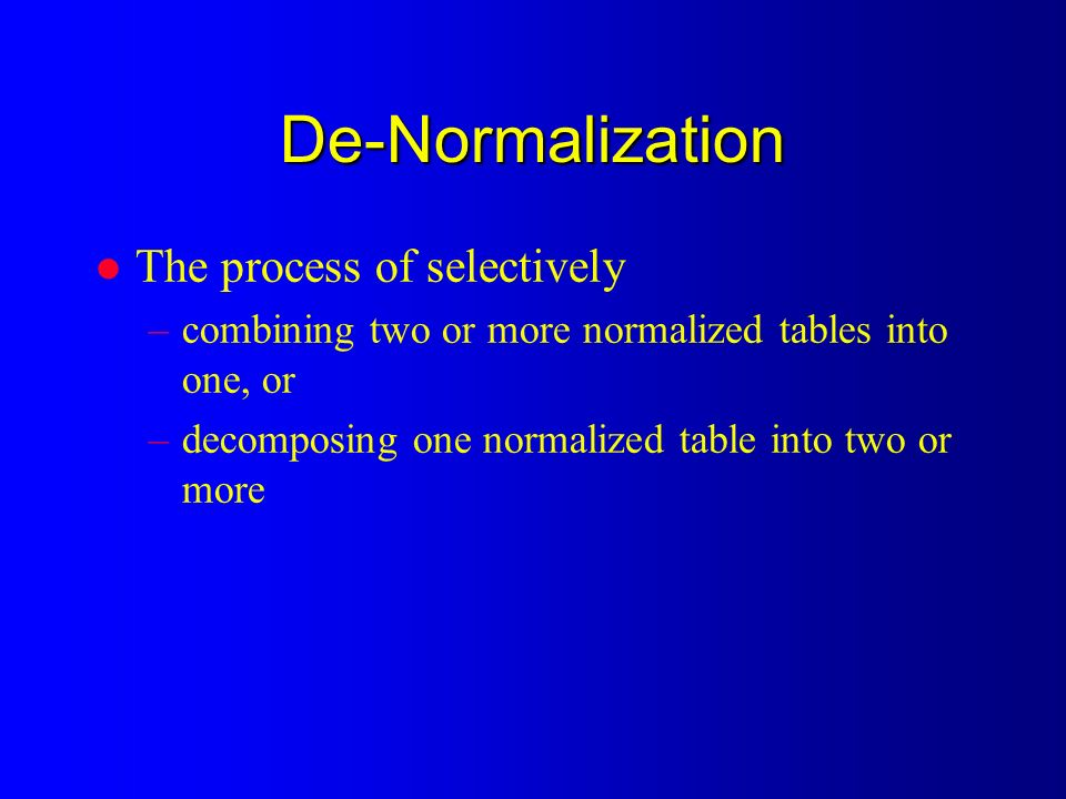 De-Normalization l The process of selectively –combining two or more normalized tables into one, or –decomposing one normalized table into two or more