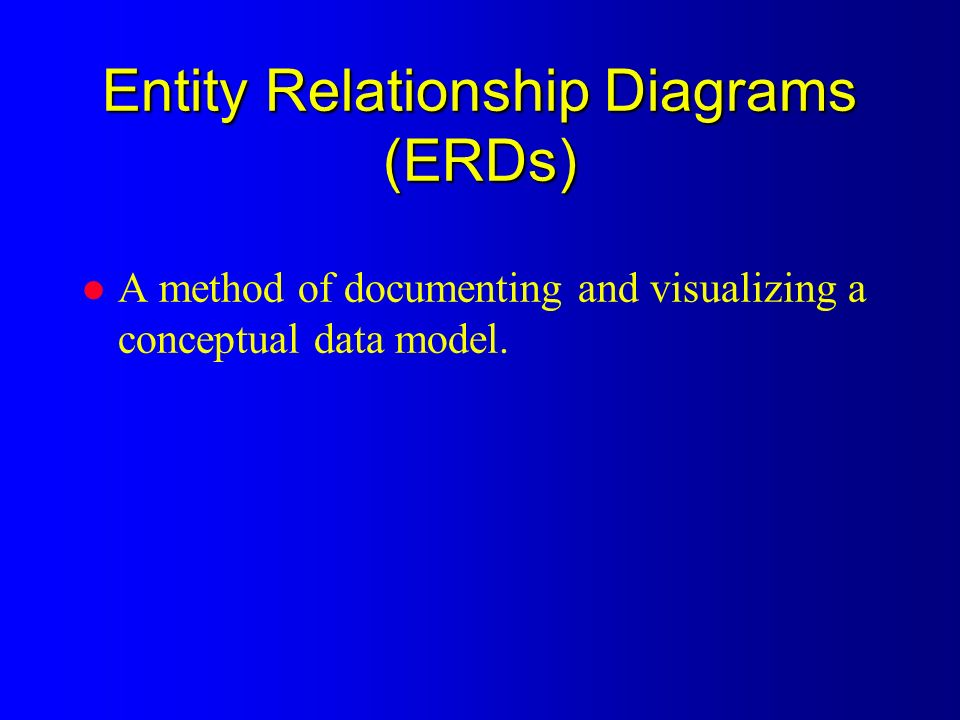 Entity Relationship Diagrams (ERDs) l A method of documenting and visualizing a conceptual data model.