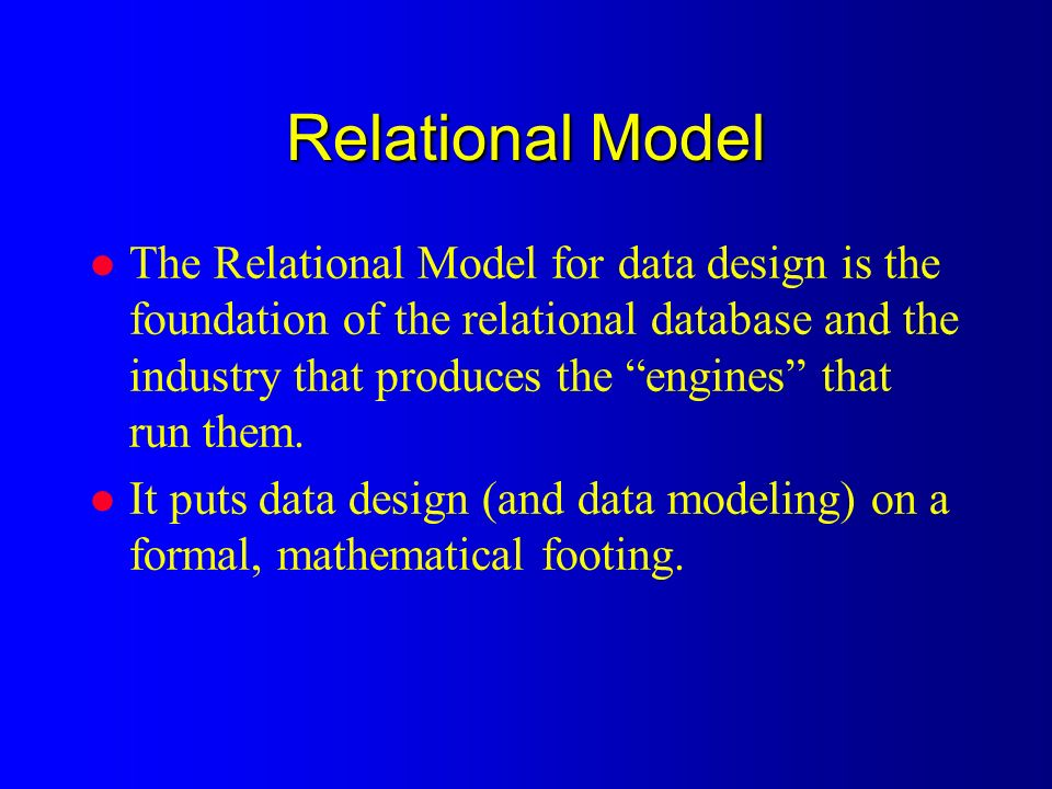 Relational Model l The Relational Model for data design is the foundation of the relational database and the industry that produces the engines that run them.