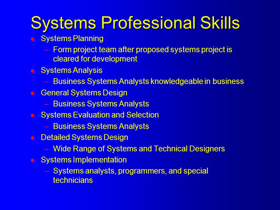 Systems Professional Skills l Systems Planning –Form project team after proposed systems project is cleared for development l Systems Analysis –Business Systems Analysts knowledgeable in business l General Systems Design –Business Systems Analysts l Systems Evaluation and Selection –Business Systems Analysts l Detailed Systems Design –Wide Range of Systems and Technical Designers l Systems Implementation –Systems analysts, programmers, and special technicians