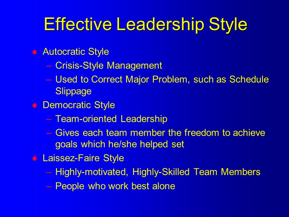 Effective Leadership Style l Autocratic Style –Crisis-Style Management –Used to Correct Major Problem, such as Schedule Slippage l Democratic Style –Team-oriented Leadership –Gives each team member the freedom to achieve goals which he/she helped set l Laissez-Faire Style –Highly-motivated, Highly-Skilled Team Members –People who work best alone