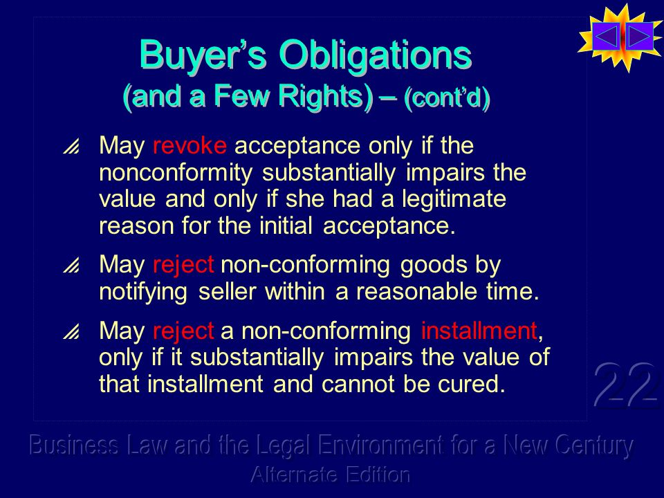 Buyers Obligations (and a Few Rights) – (contd) May revoke acceptance only if the nonconformity substantially impairs the value and only if she had a legitimate reason for the initial acceptance.