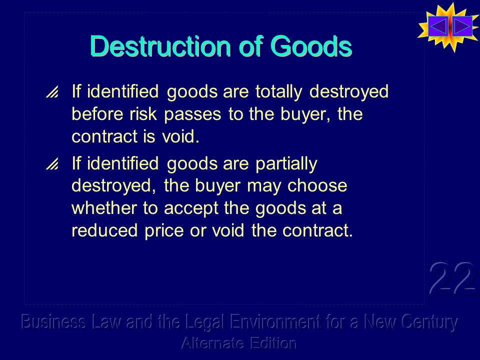 Destruction of Goods If identified goods are totally destroyed before risk passes to the buyer, the contract is void.