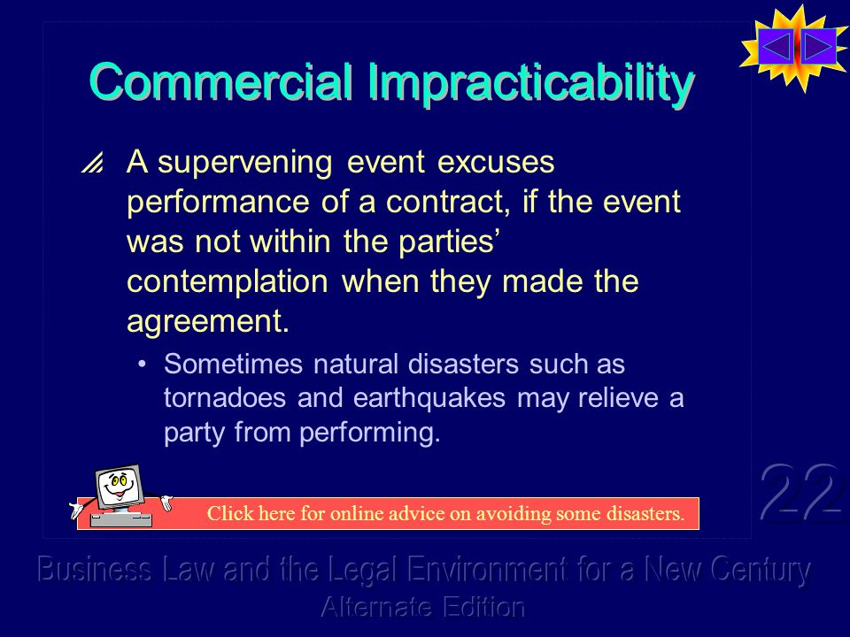 Commercial Impracticability A supervening event excuses performance of a contract, if the event was not within the parties contemplation when they made the agreement.