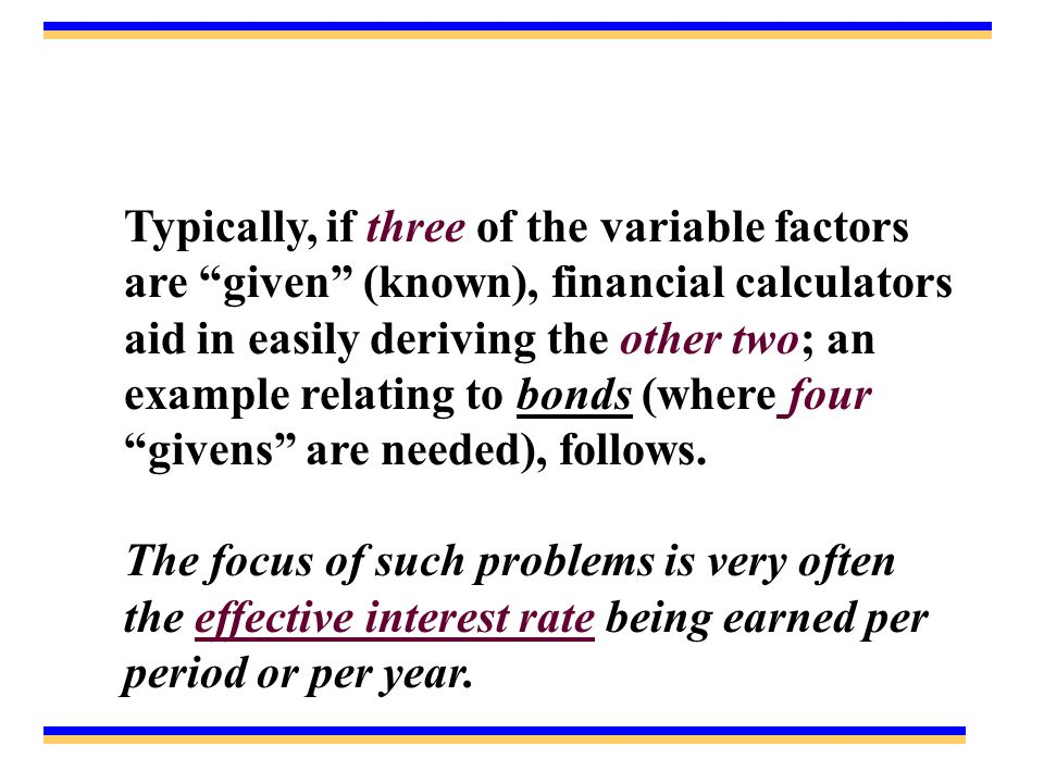Typically, if three of the variable factors are given (known), financial calculators aid in easily deriving the other two; an example relating to bonds (where four givens are needed), follows.