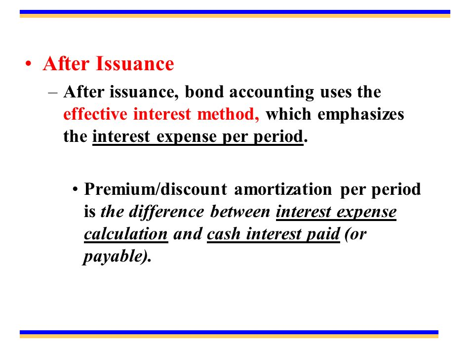 After Issuance –After issuance, bond accounting uses the effective interest method, which emphasizes the interest expense per period.