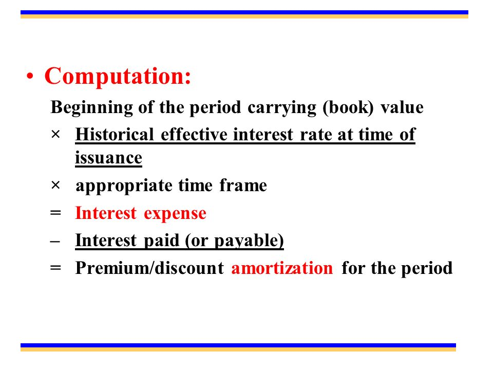 Computation: Beginning of the period carrying (book) value ×Historical effective interest rate at time of issuance × appropriate time frame = Interest expense –Interest paid (or payable) =Premium/discount amortization for the period