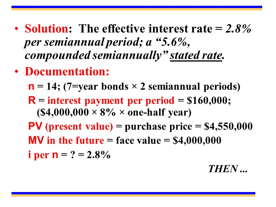 Solution: The effective interest rate = 2.8% per semiannual period; a 5.6%, compounded semiannually stated rate.