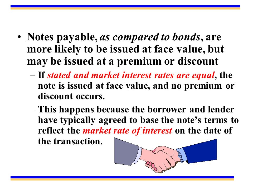 Notes payable, as compared to bonds, are more likely to be issued at face value, but may be issued at a premium or discount –If stated and market interest rates are equal, the note is issued at face value, and no premium or discount occurs.