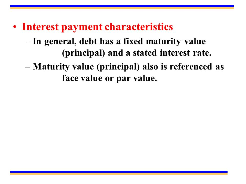 Interest payment characteristics –In general, debt has a fixed maturity value (principal) and a stated interest rate.